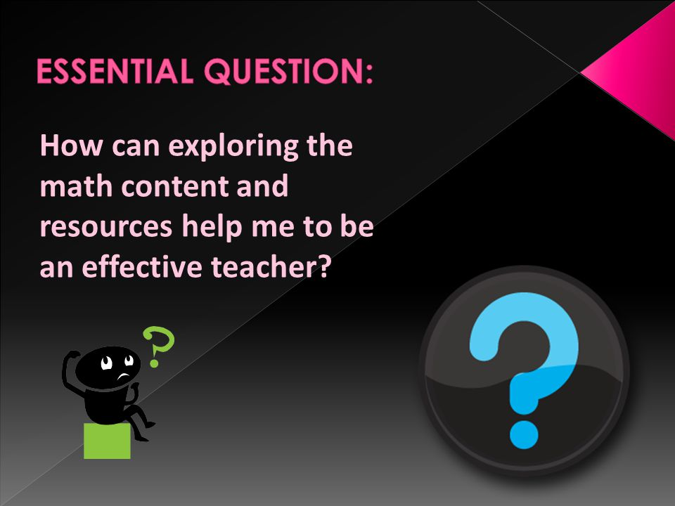 ESSENTIAL QUESTION: How can exploring the math content and resources help me to be an effective teacher