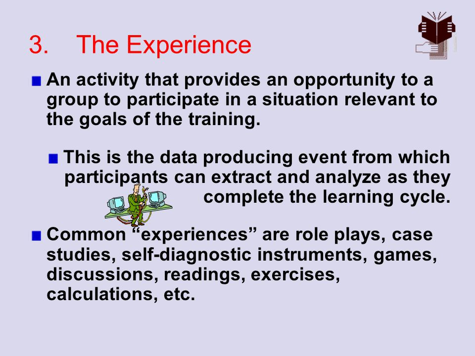 3. The Experience An activity that provides an opportunity to a group to participate in a situation relevant to the goals of the training.