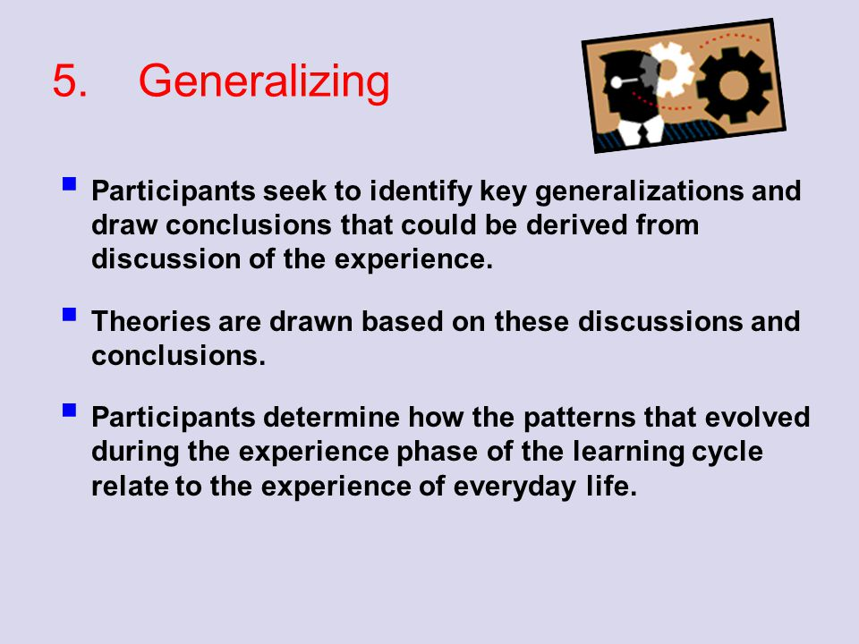 5. Generalizing Participants seek to identify key generalizations and draw conclusions that could be derived from discussion of the experience.