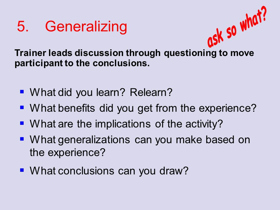 5. Generalizing ask so what What did you learn Relearn