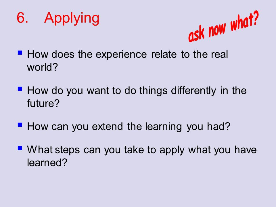 6. Applying ask now what How does the experience relate to the real world How do you want to do things differently in the future