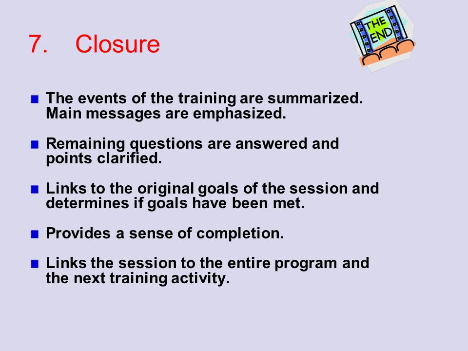 7. Closure The events of the training are summarized. Main messages are emphasized. Remaining questions are answered and points clarified.