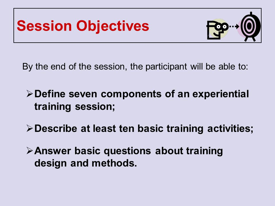 Session Objectives By the end of the session, the participant will be able to: Define seven components of an experiential training session;