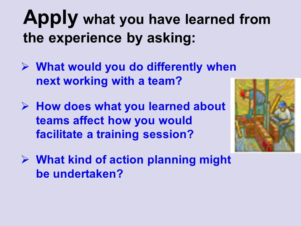 Apply what you have learned from the experience by asking: