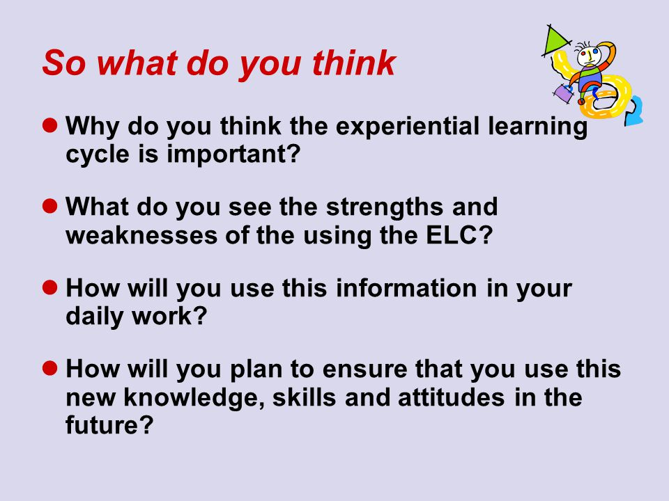 So what do you think Why do you think the experiential learning cycle is important