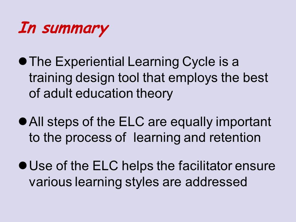 In summary The Experiential Learning Cycle is a training design tool that employs the best of adult education theory.