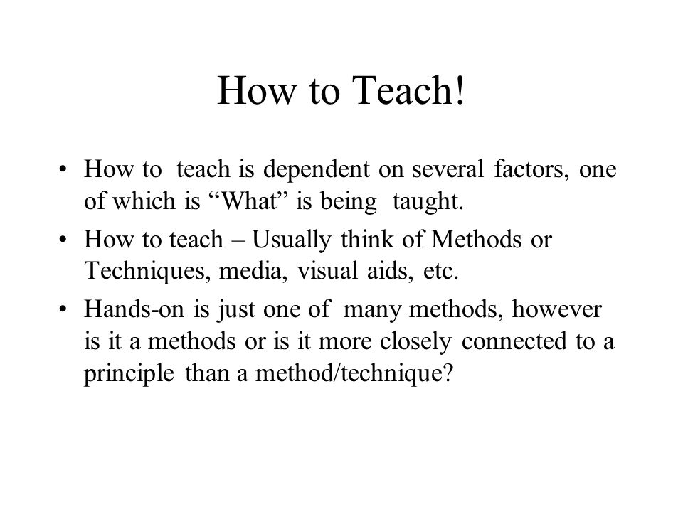 How to Teach! How to teach is dependent on several factors, one of which is What is being taught.