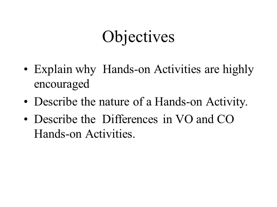 Objectives Explain why Hands-on Activities are highly encouraged