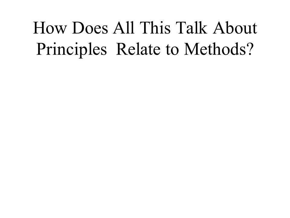 How Does All This Talk About Principles Relate to Methods