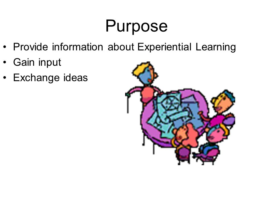 Purpose Provide information about Experiential Learning Gain input