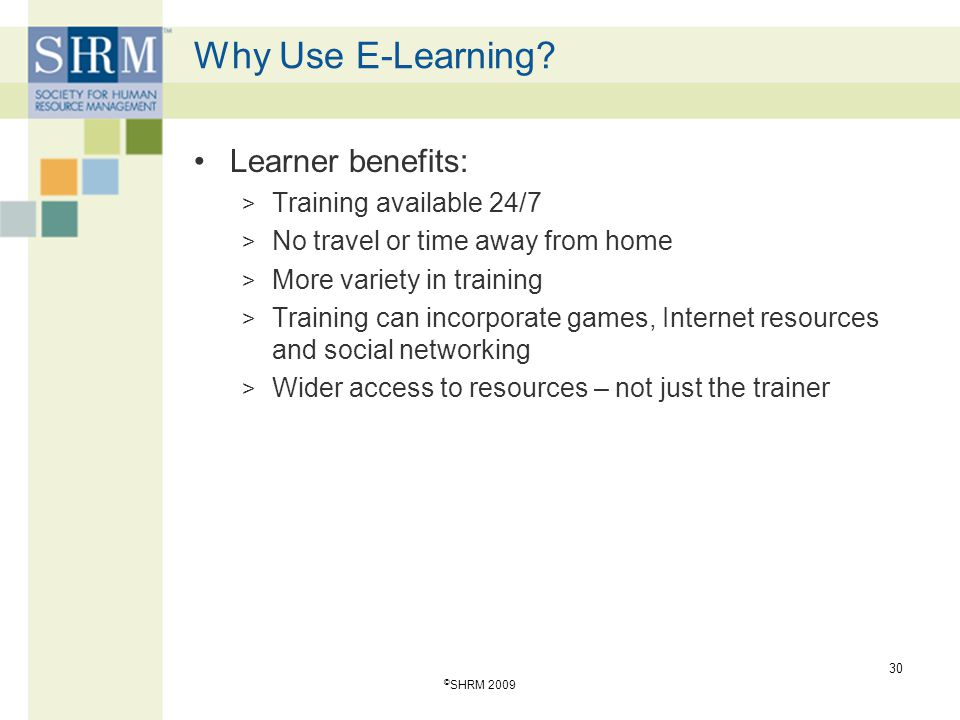 Why Use E-Learning Learner benefits: Training available 24/7
