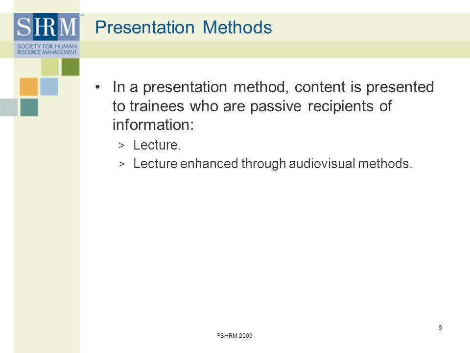 Presentation Methods In a presentation method, content is presented to trainees who are passive recipients of information: