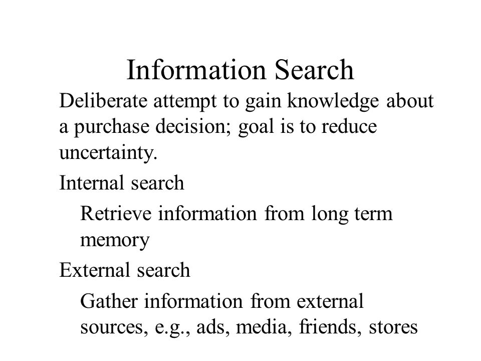 Information Search Deliberate attempt to gain knowledge about a purchase decision; goal is to reduce uncertainty.