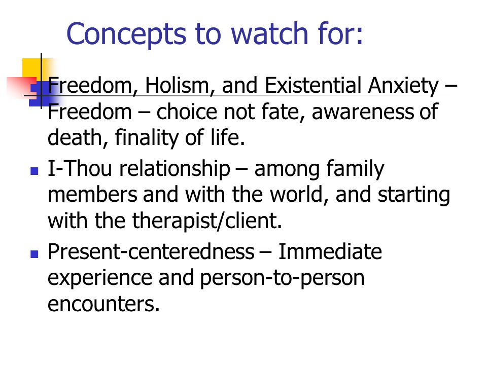 Concepts to watch for: Freedom, Holism, and Existential Anxiety – Freedom – choice not fate, awareness of death, finality of life.