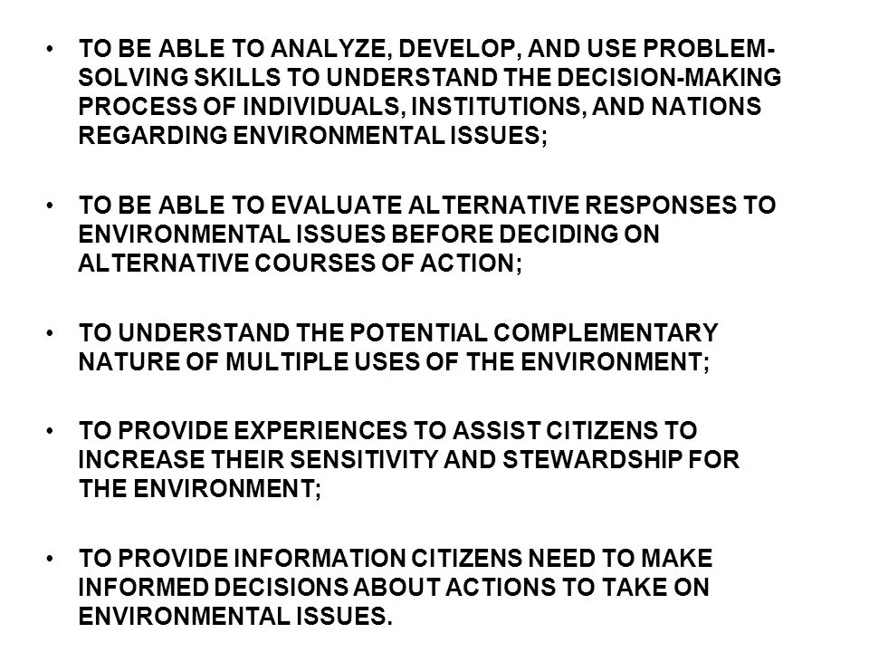 TO BE ABLE TO ANALYZE, DEVELOP, AND USE PROBLEM-SOLVING SKILLS TO UNDERSTAND THE DECISION-MAKING PROCESS OF INDIVIDUALS, INSTITUTIONS, AND NATIONS REGARDING ENVIRONMENTAL ISSUES;