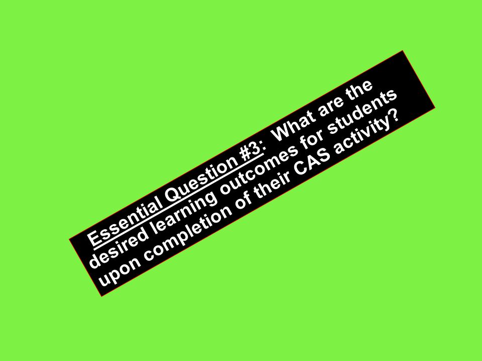 Essential Question #3: What are the desired learning outcomes for students upon completion of their CAS activity