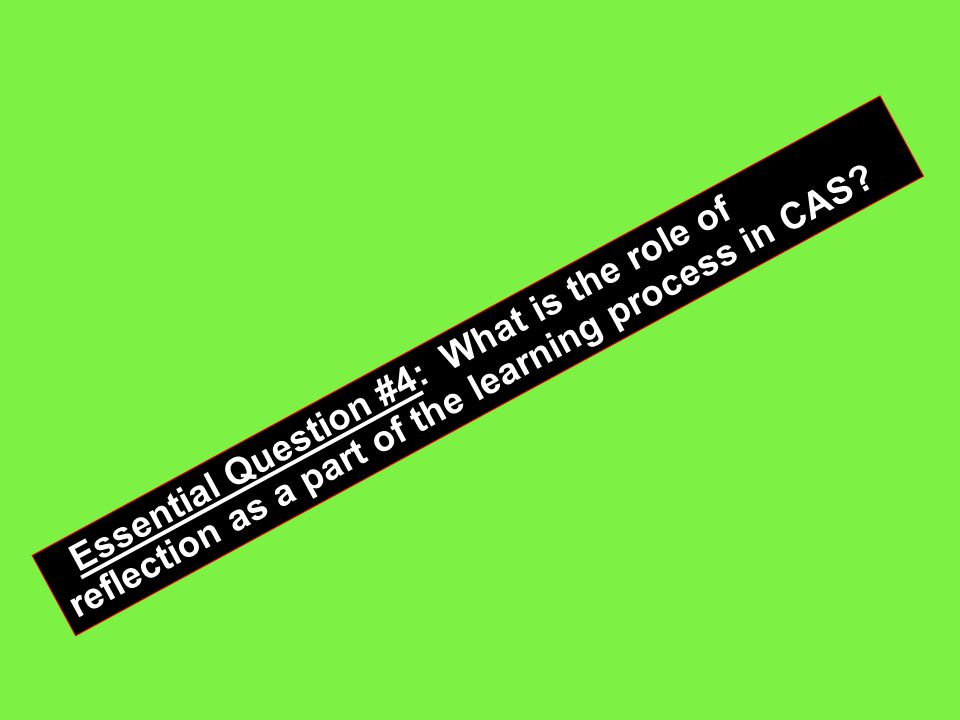 Essential Question #4: What is the role of reflection as a part of the learning process in CAS