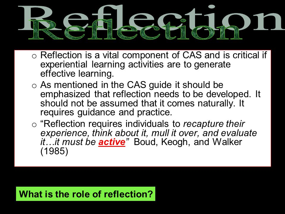 Reflection Reflection is a vital component of CAS and is critical if experiential learning activities are to generate effective learning.