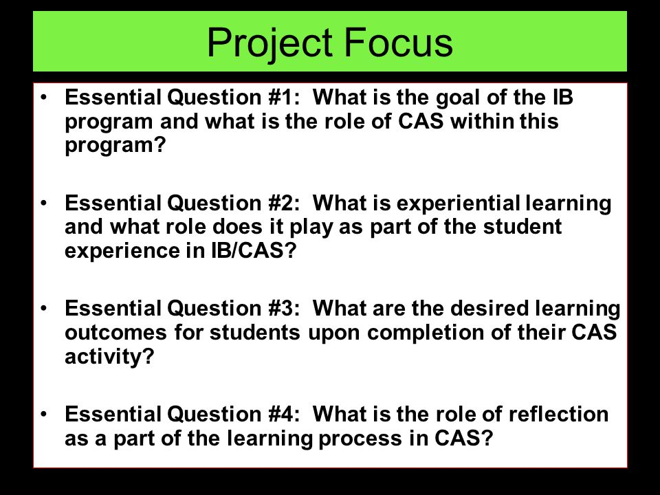 Project Focus Essential Question #1: What is the goal of the IB program and what is the role of CAS within this program