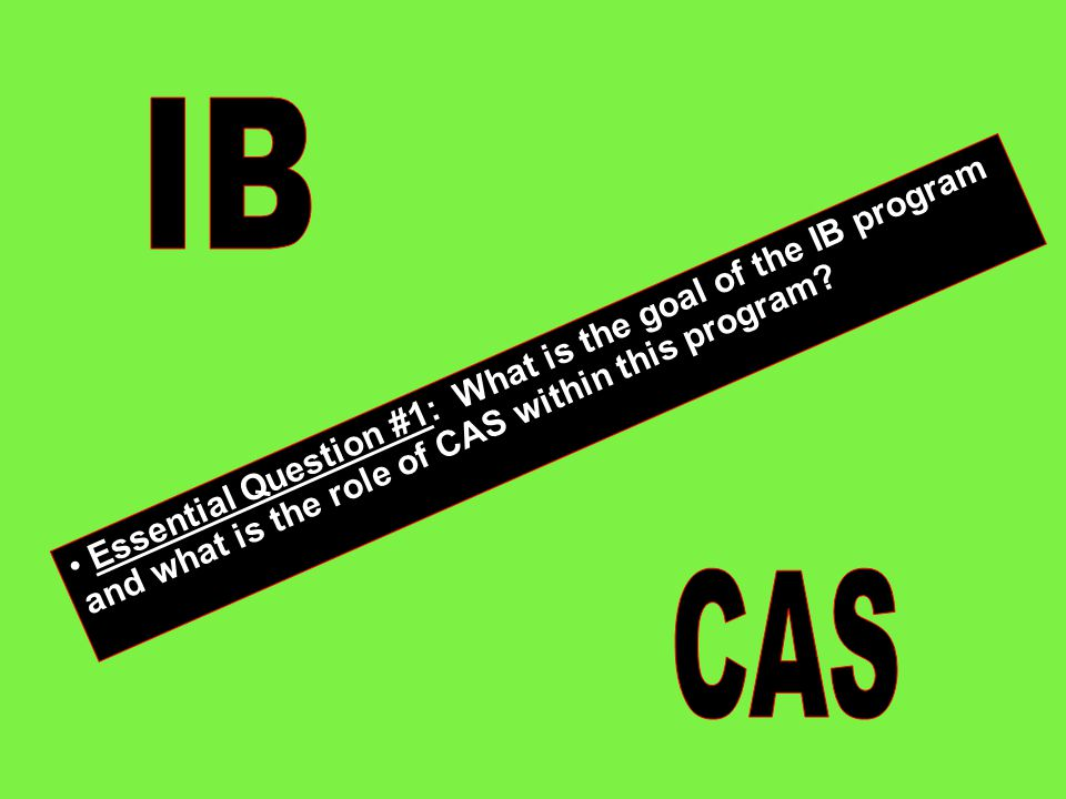 IB Essential Question #1: What is the goal of the IB program and what is the role of CAS within this program