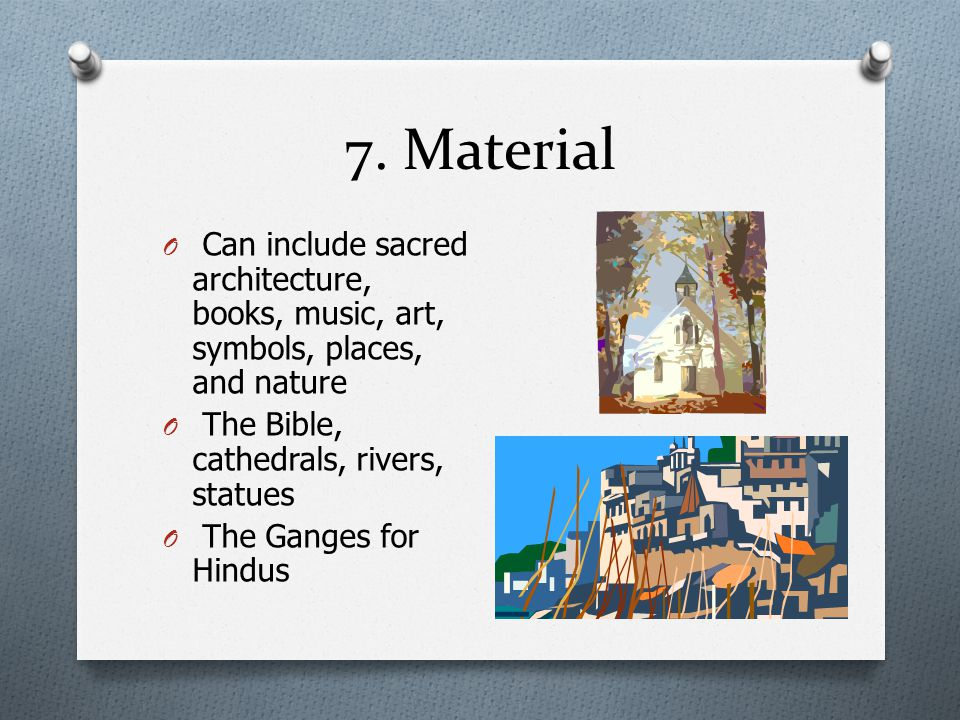 7. Material Can include sacred architecture, books, music, art, symbols, places, and nature. The Bible, cathedrals, rivers, statues.