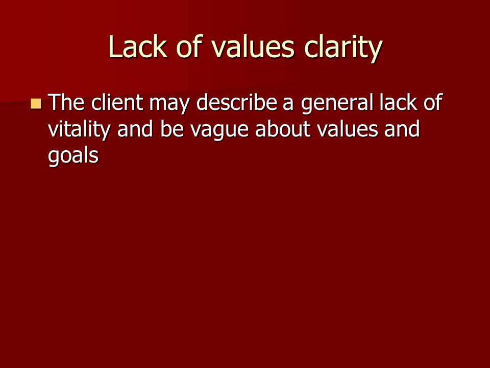 Lack of values clarity The client may describe a general lack of vitality and be vague about values and goals.
