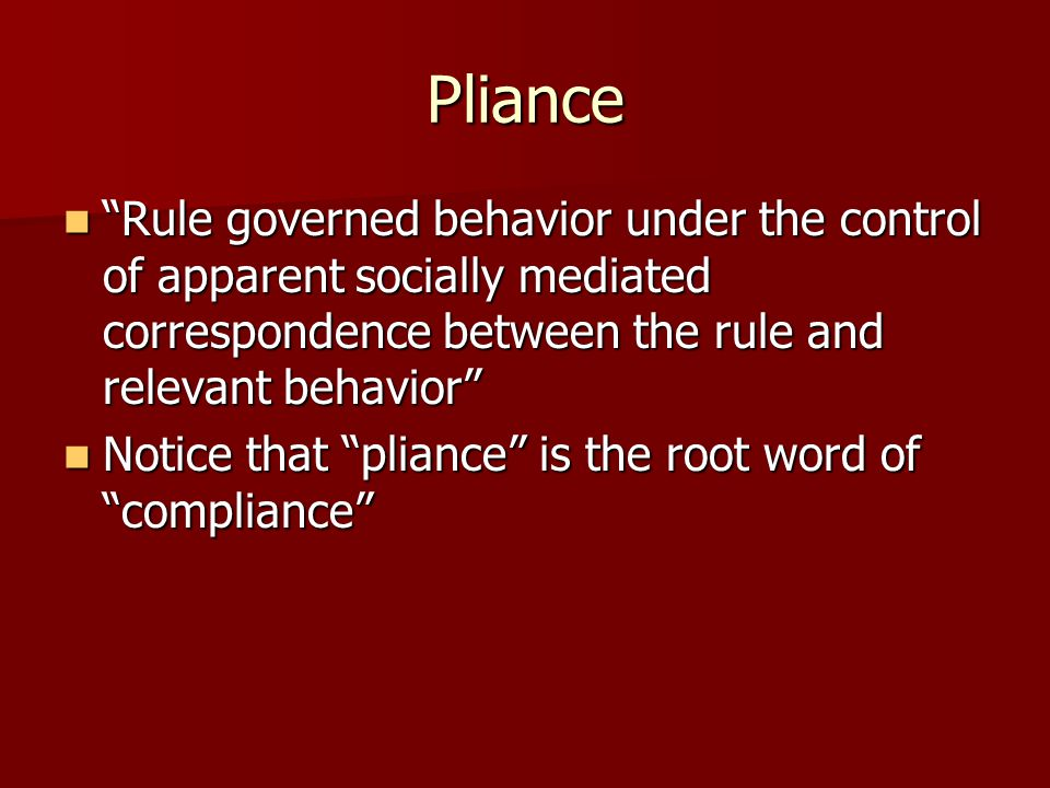 Pliance Rule governed behavior under the control of apparent socially mediated correspondence between the rule and relevant behavior