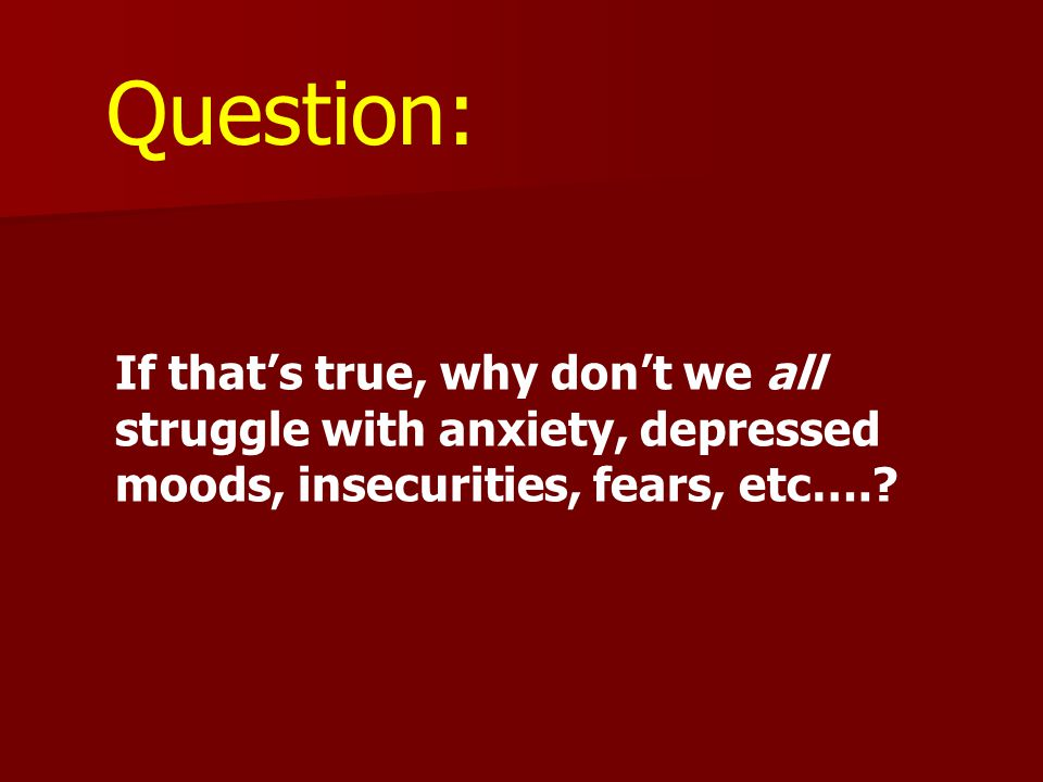 Question: If that's true, why don't we all struggle with anxiety, depressed moods, insecurities, fears, etc….