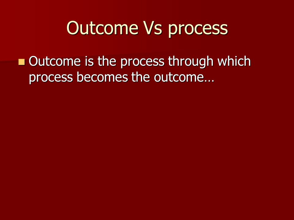 Outcome Vs process Outcome is the process through which process becomes the outcome…