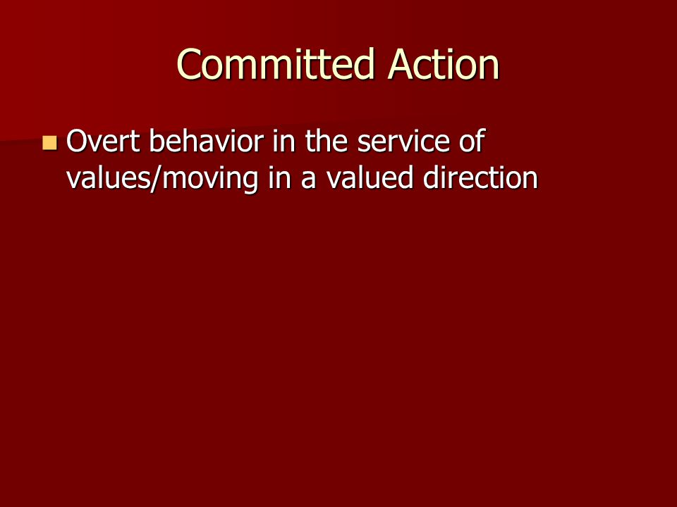 Committed Action Overt behavior in the service of values/moving in a valued direction 114