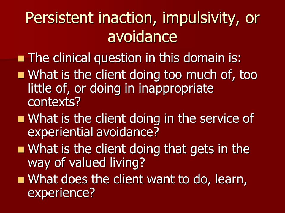 Persistent inaction, impulsivity, or avoidance