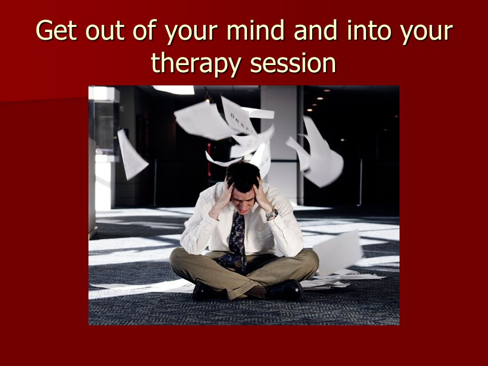 Get out of your mind and into your therapy session