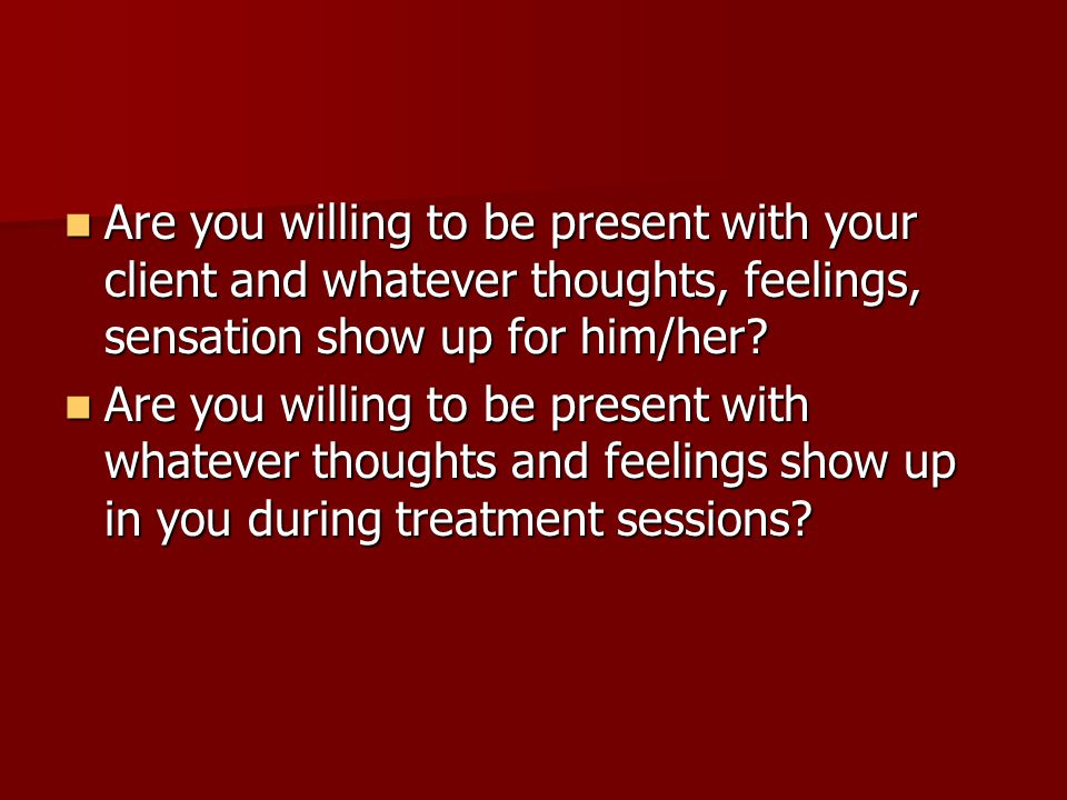 Are you willing to be present with your client and whatever thoughts, feelings, sensation show up for him/her