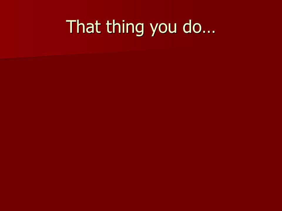 That thing you do…
