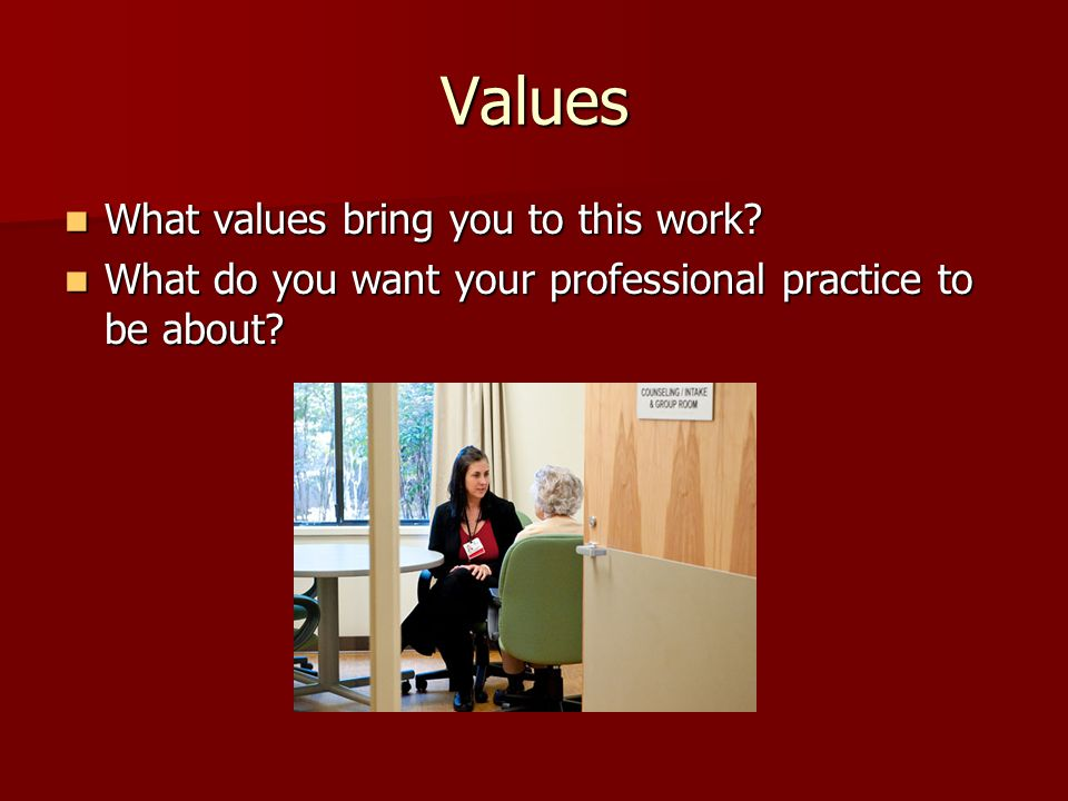 Values What values bring you to this work
