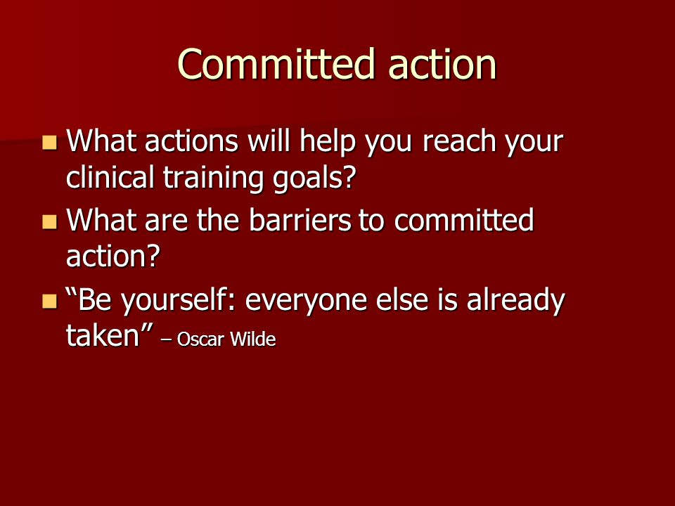 Committed action What actions will help you reach your clinical training goals What are the barriers to committed action