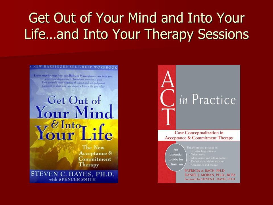 Get Out of Your Mind and Into Your Life…and Into Your Therapy Sessions