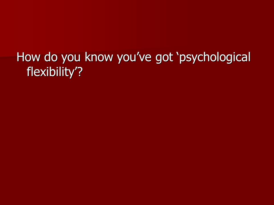 How do you know you've got 'psychological flexibility'