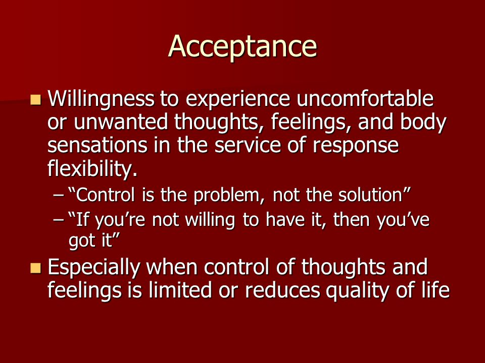 Acceptance Willingness to experience uncomfortable or unwanted thoughts, feelings, and body sensations in the service of response flexibility.