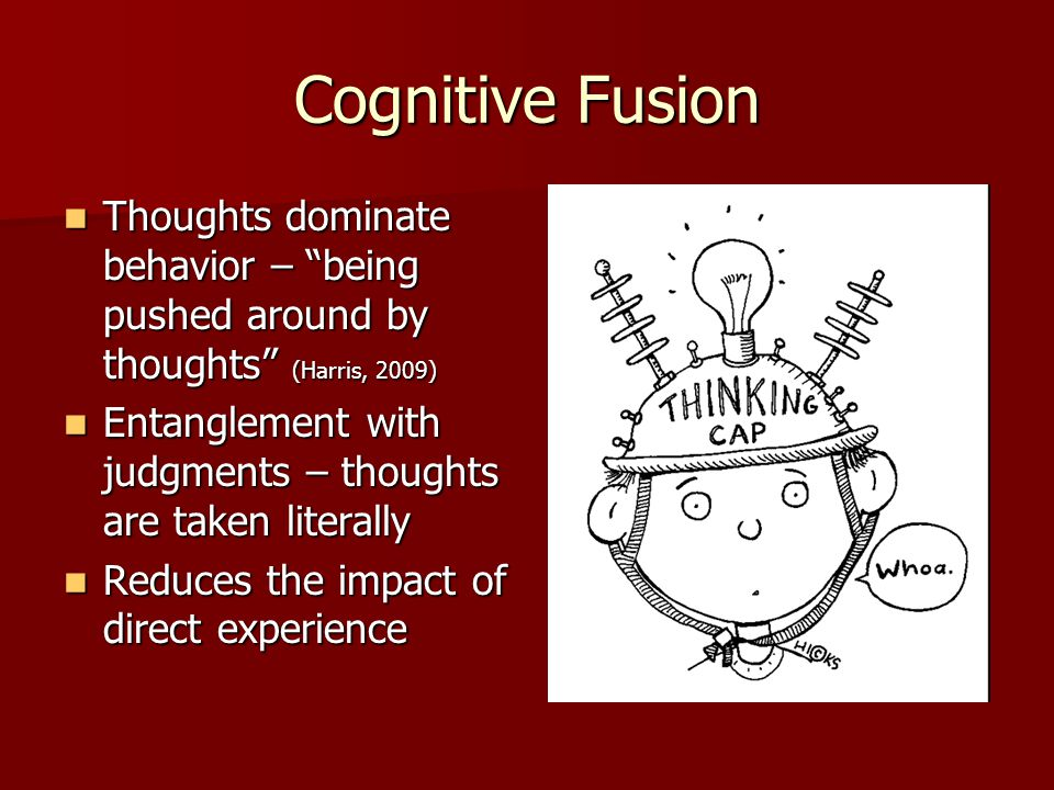 Cognitive Fusion Thoughts dominate behavior – being pushed around by thoughts (Harris, 2009)