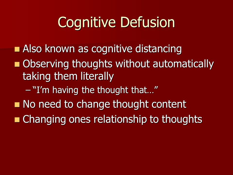 Cognitive Defusion Also known as cognitive distancing