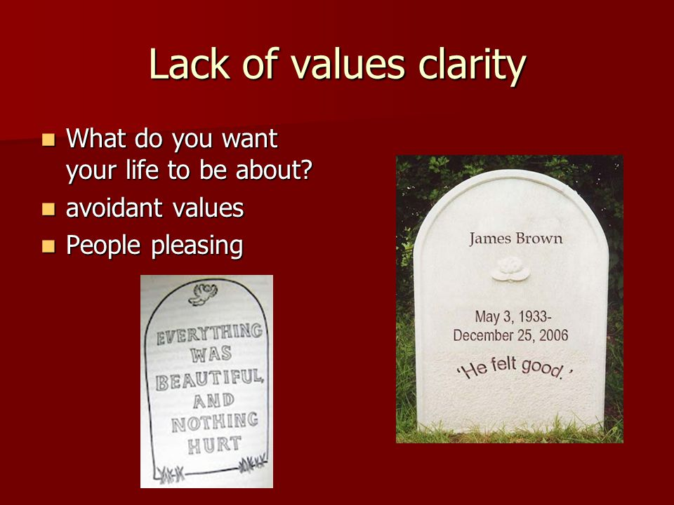 Lack of values clarity What do you want your life to be about