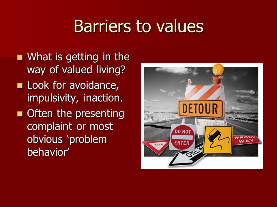 Barriers to values What is getting in the way of valued living