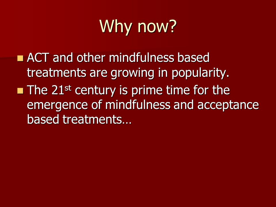 Why now ACT and other mindfulness based treatments are growing in popularity.