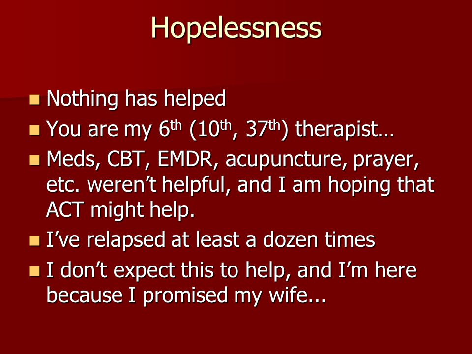 Hopelessness Nothing has helped You are my 6th (10th, 37th) therapist…