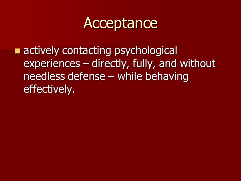 Acceptance actively contacting psychological experiences – directly, fully, and without needless defense – while behaving effectively.