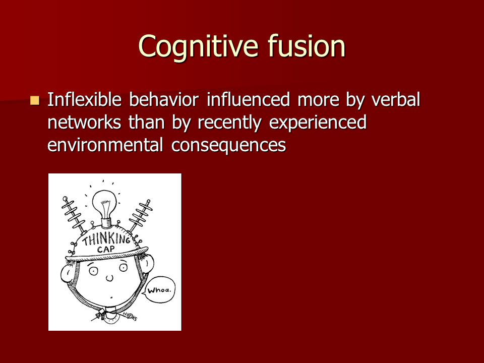 Cognitive fusion Inflexible behavior influenced more by verbal networks than by recently experienced environmental consequences.