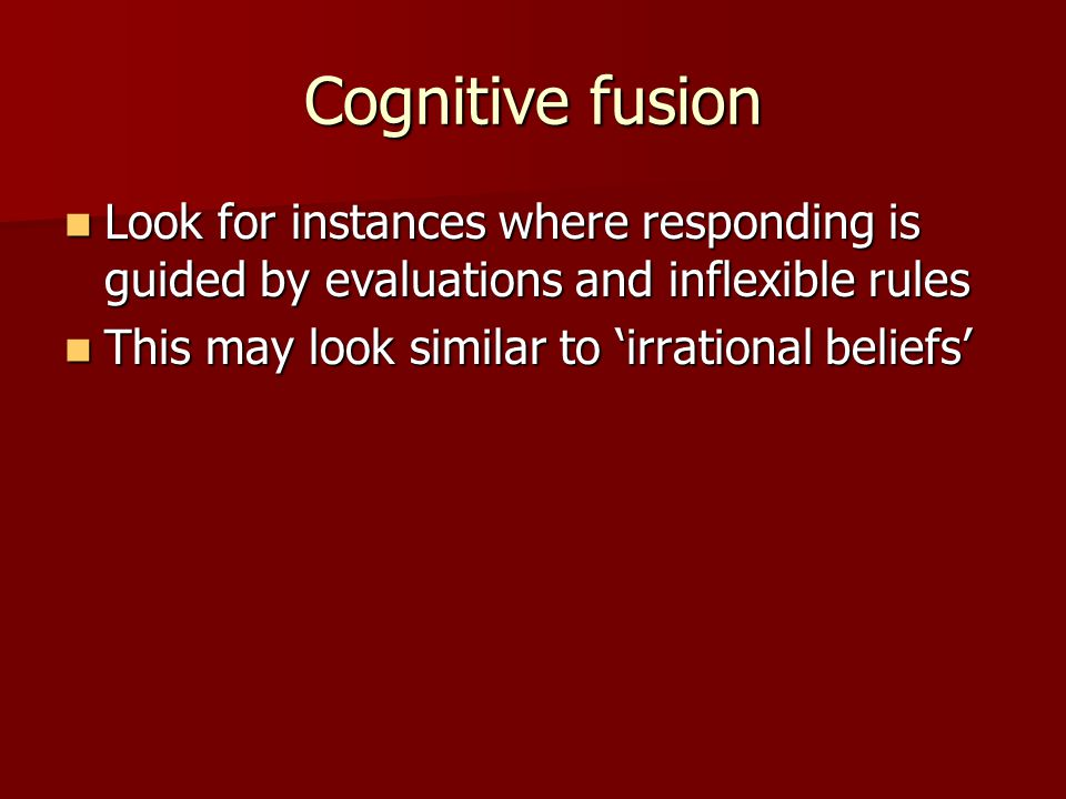 Cognitive fusion Look for instances where responding is guided by evaluations and inflexible rules.