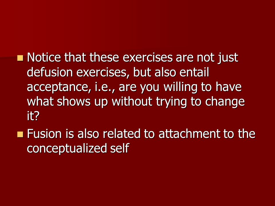 Notice that these exercises are not just defusion exercises, but also entail acceptance, i.e., are you willing to have what shows up without trying to change it