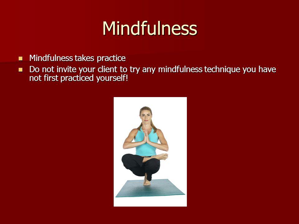 Mindfulness Mindfulness takes practice
